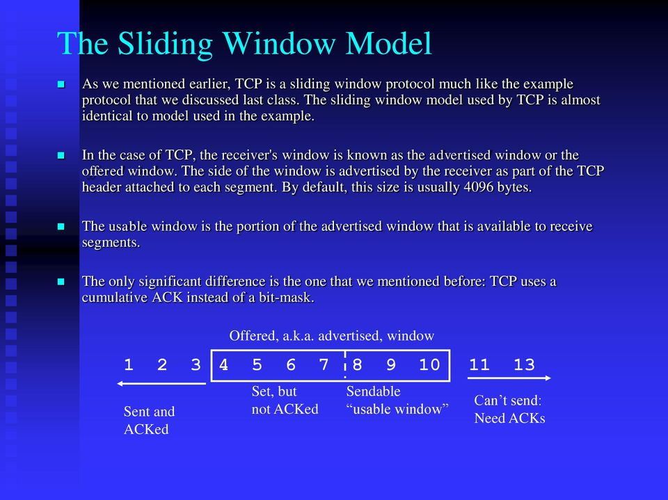 The side of the window is advertised by the receiver as part of the TCP header attached to each segment. By default, this size is usually 4096 bytes.