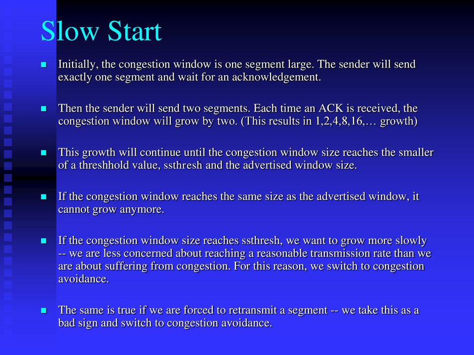 (This results in 1,2,4,8,16, growth) This growth will continue until the congestion window size reaches the smaller of a threshhold value, ssthresh and the advertised window size.