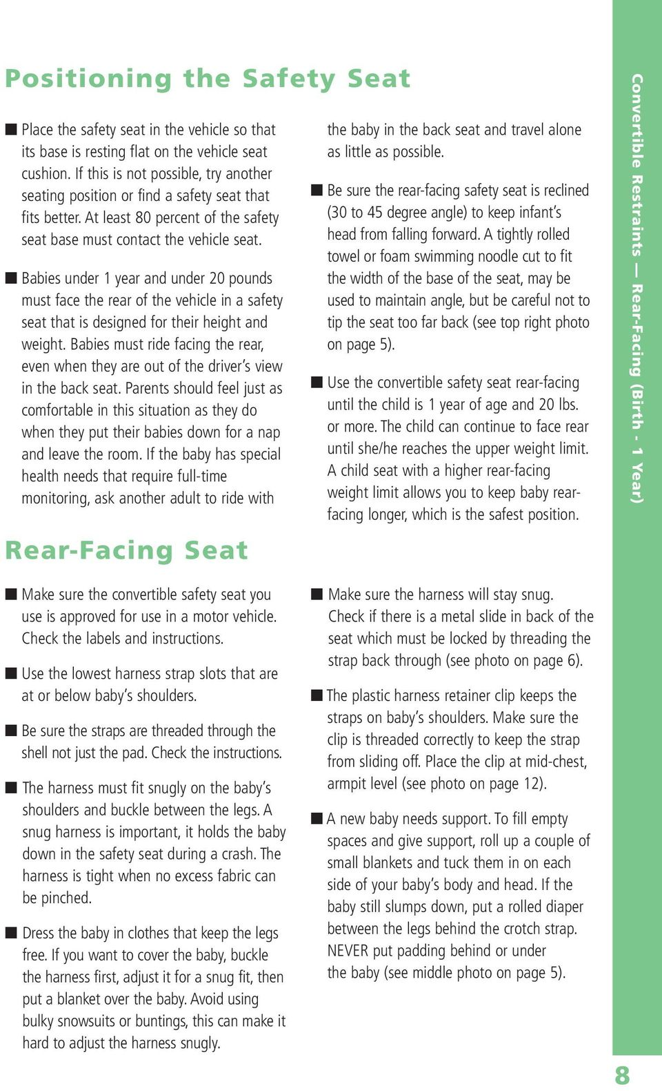 Babies under 1 year and under 20 pounds must face the rear of the vehicle in a safety seat that is designed for their height and weight.