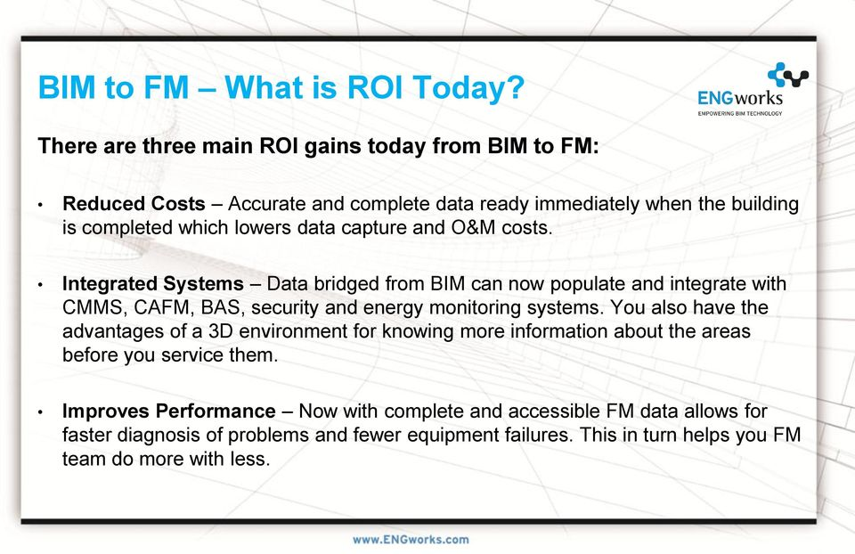 capture and O&M costs. Integrated Systems Data bridged from BIM can now populate and integrate with CMMS, CAFM, BAS, security and energy monitoring systems.