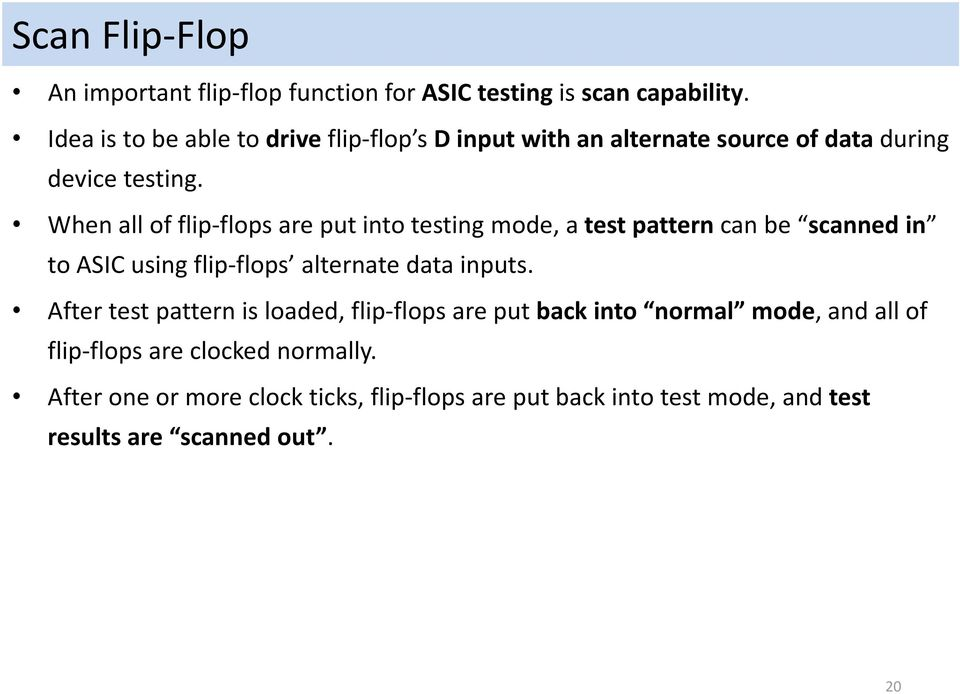 When all of flip flops are put into testing mode, a test pattern can be scanned in to ASIC using flip flops alternate data inputs.