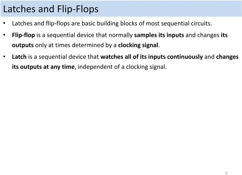 Flip flop is a sequential device that normally samples its inputs and changes its outputs only
