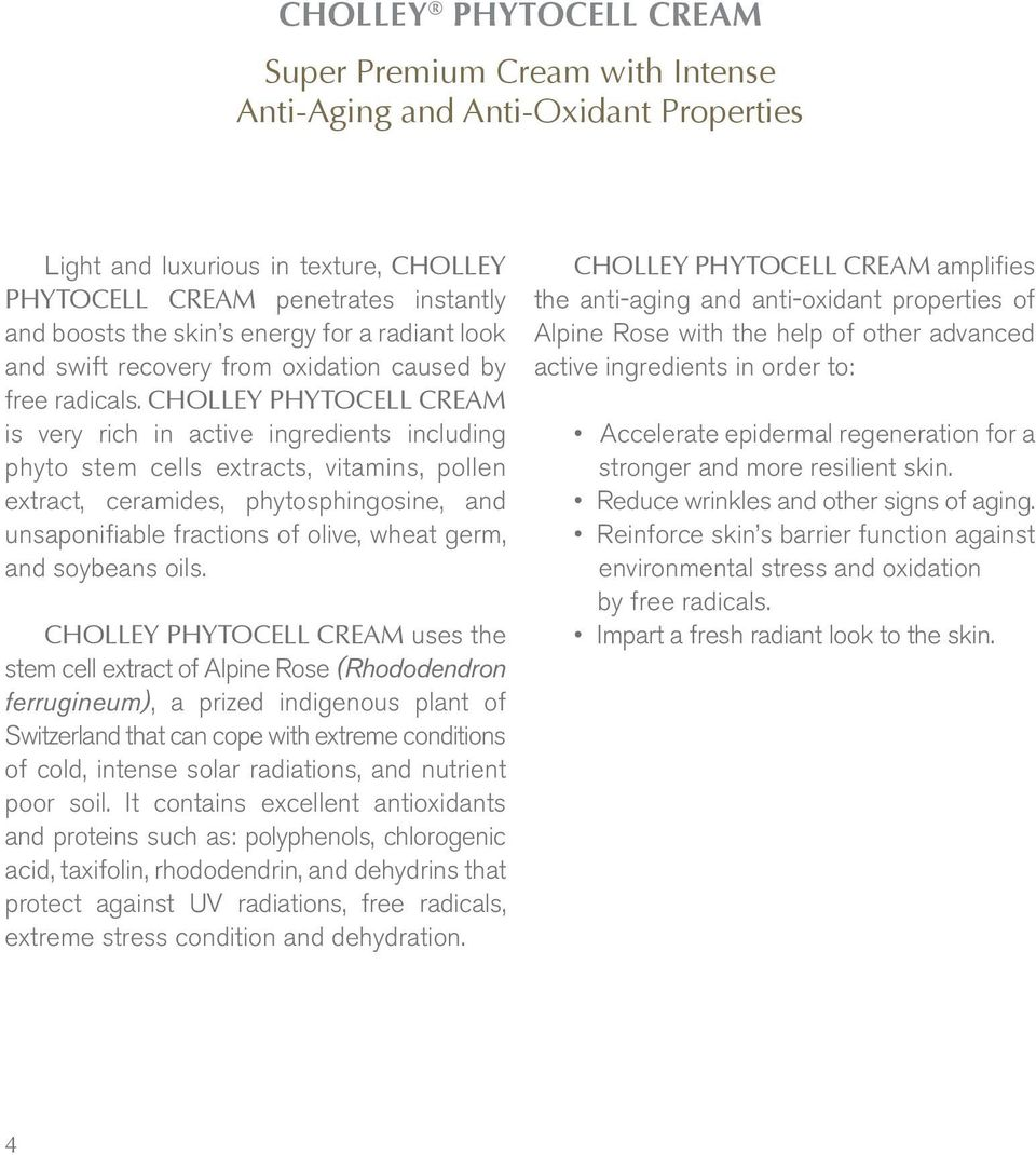 CHOLLEY PHYTOCELL CREAM is very rich in active ingredients including phyto stem cells extracts, vitamins, pollen extract, ceramides, phytosphingosine, and unsaponifiable fractions of olive, wheat