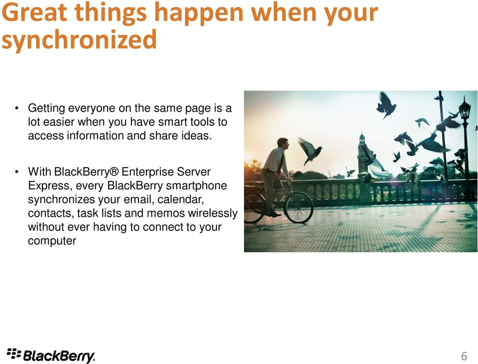 With BlackBerry Enterprise Server Express, every BlackBerry smartphone synchronizes your