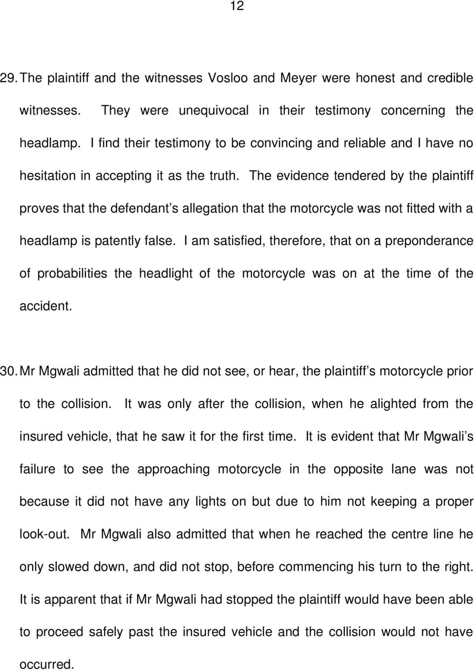 The evidence tendered by the plaintiff proves that the defendant s allegation that the motorcycle was not fitted with a headlamp is patently false.