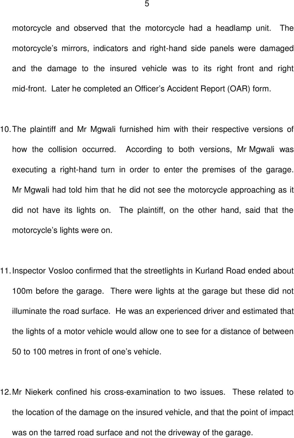 Later he completed an Officer s Accident Report (OAR) form. 10.The plaintiff and Mr Mgwali furnished him with their respective versions of how the collision occurred.