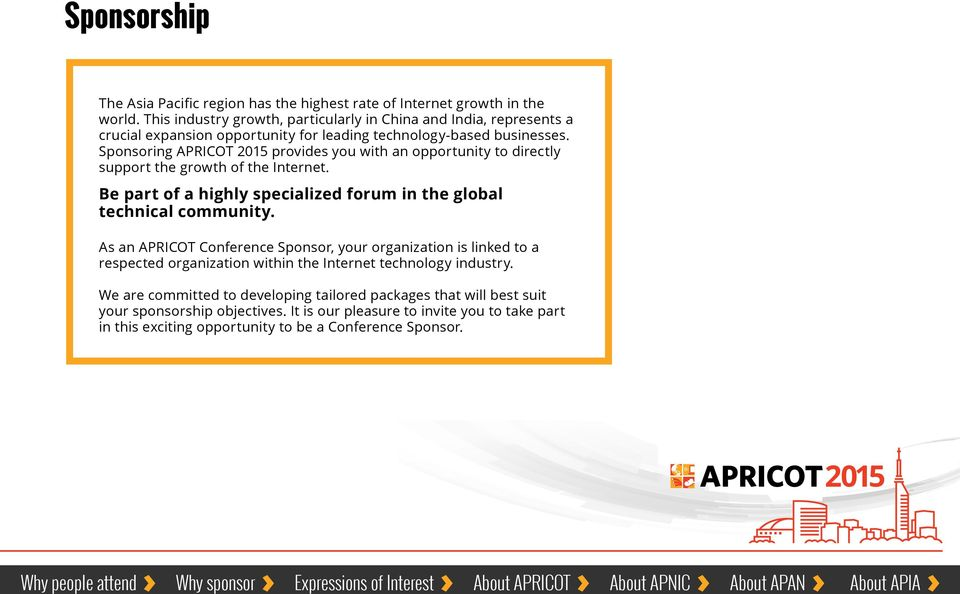 Sponsoring APRICOT provides you with an opportunity to directly support the growth of the Internet. Be part of a highly specialized forum in the global technical community.