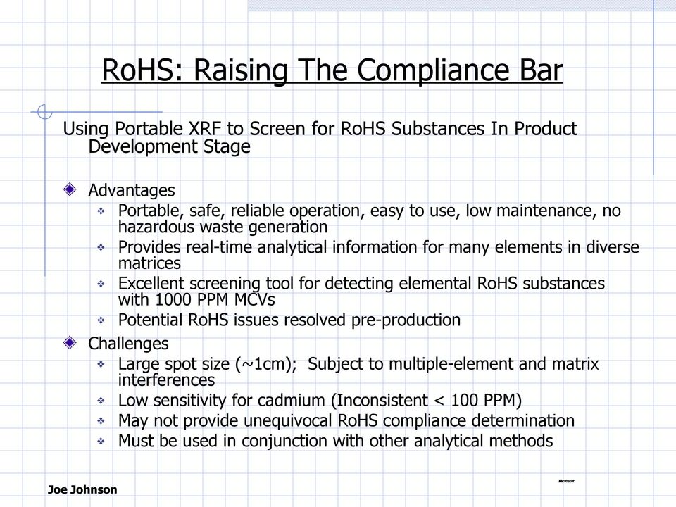 elemental RoHS substances with 1000 PPM MCVs Potential RoHS issues resolved pre-production Challenges Large spot size (~1cm); Subject to multiple-element and matrix