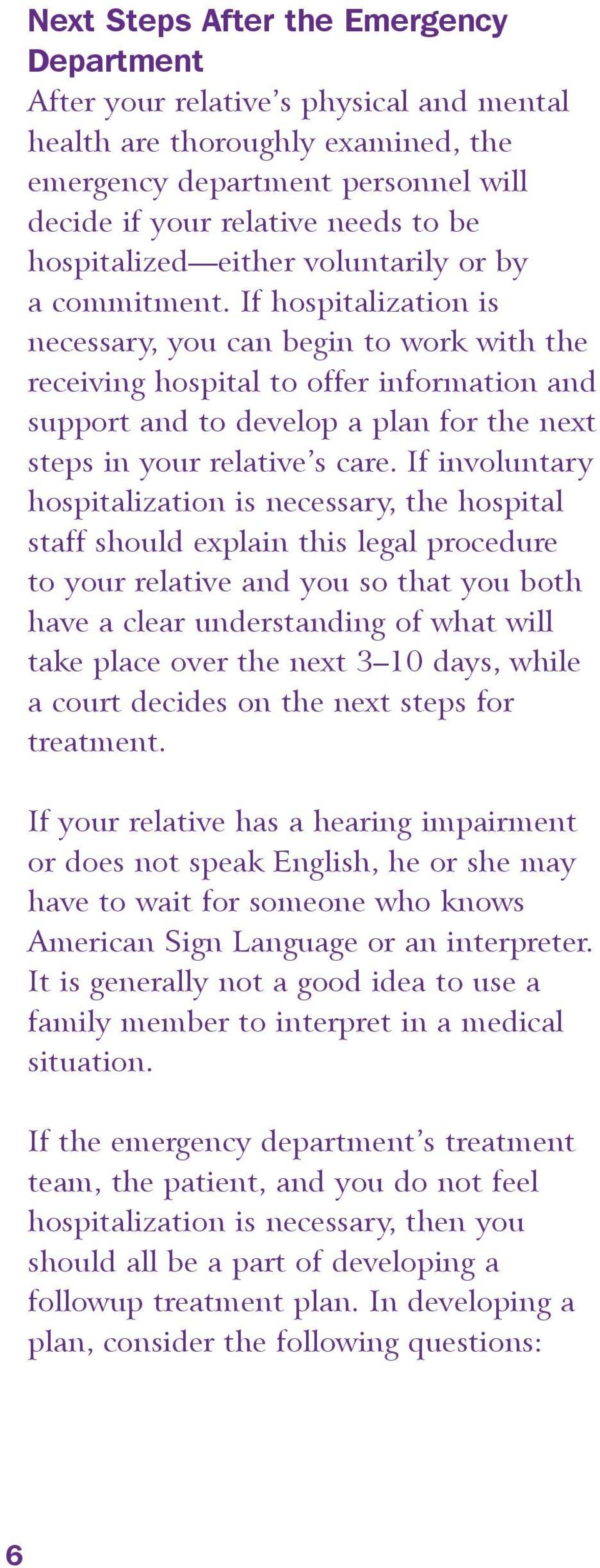If hospitalization is necessary, you can begin to work with the receiving hospital to offer information and support and to develop a plan for the next steps in your relative s care.