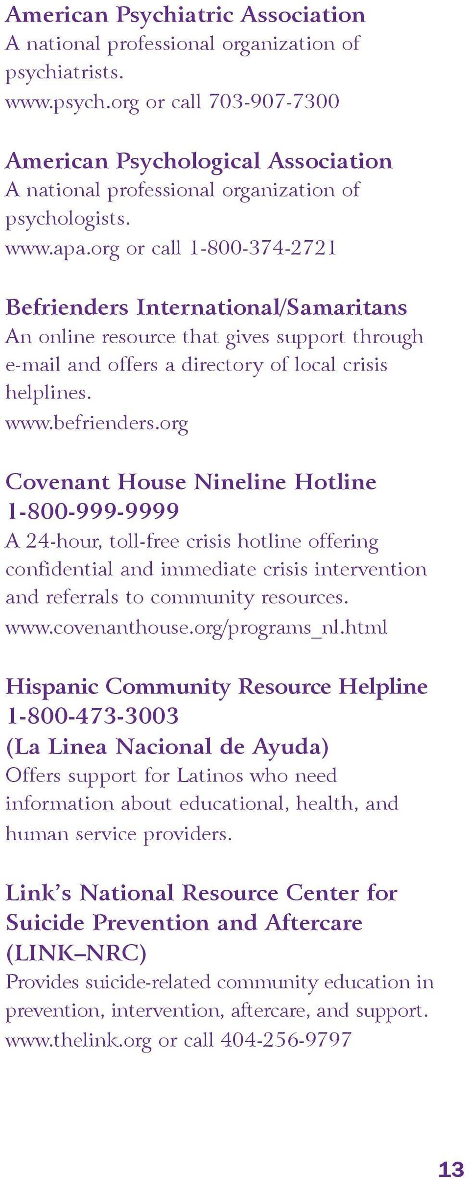 org Covenant House Nineline Hotline 1-800-999-9999 A 24-hour, toll-free crisis hotline offering confidential and immediate crisis intervention and referrals to community resources. www.covenanthouse.