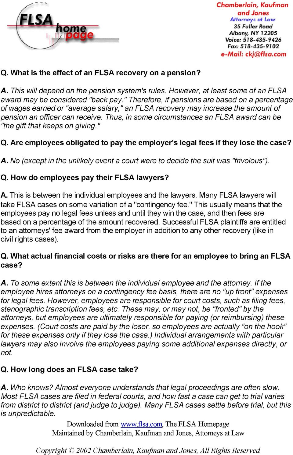 "Thus, in some circumstances an FLSA award can be ""the gift that keeps on giving."" Q. Are employees obligated to pay the employer's legal fees if they lose the case? A. No (except in the unlikely event a court were to decide the suit was ""frivolous"")."