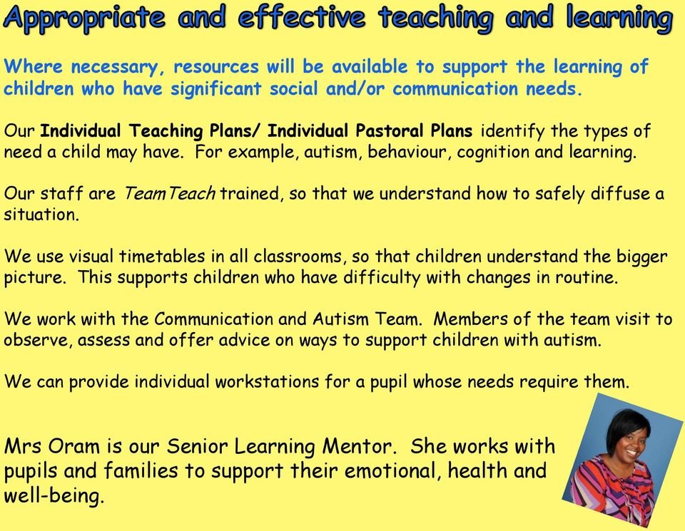 Our staff are TeamTeach trained, so that we understand how to safely diffuse a situation. We use visual timetables in all classrooms, so that children understand the bigger picture.