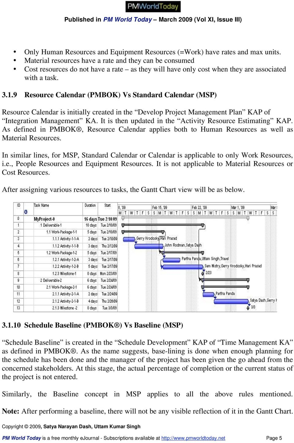 9 Resource Calendar (PMBOK) Vs Standard Calendar (MSP) Resource Calendar is initially created in the Develop Project Management Plan KAP of Integration Management KA.