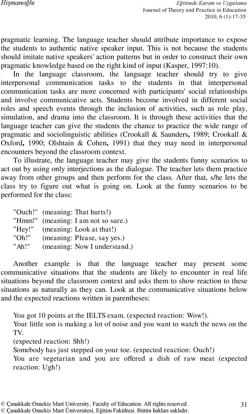 In the language classroom, the language teacher should try to give interpersonal communication tasks to the students in that interpersonal communication tasks are more concerned with participants'