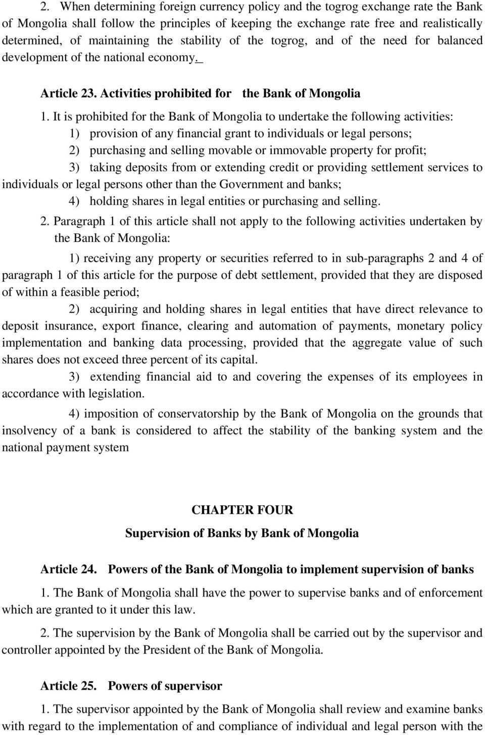 It is prohibited for the Bank of Mongolia to undertake the following activities: 1) provision of any financial grant to individuals or legal persons; 2) purchasing and selling movable or immovable