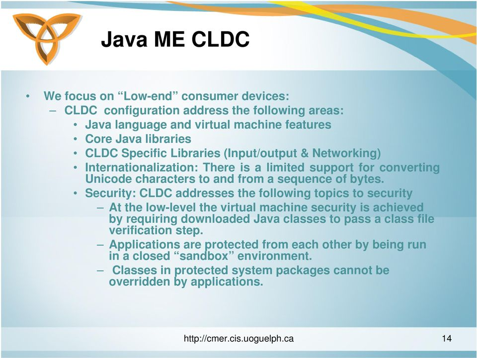 Security: CLDC addresses the following topics to security At the low-level the virtual machine security is achieved by requiring downloaded Java classes to pass a class file