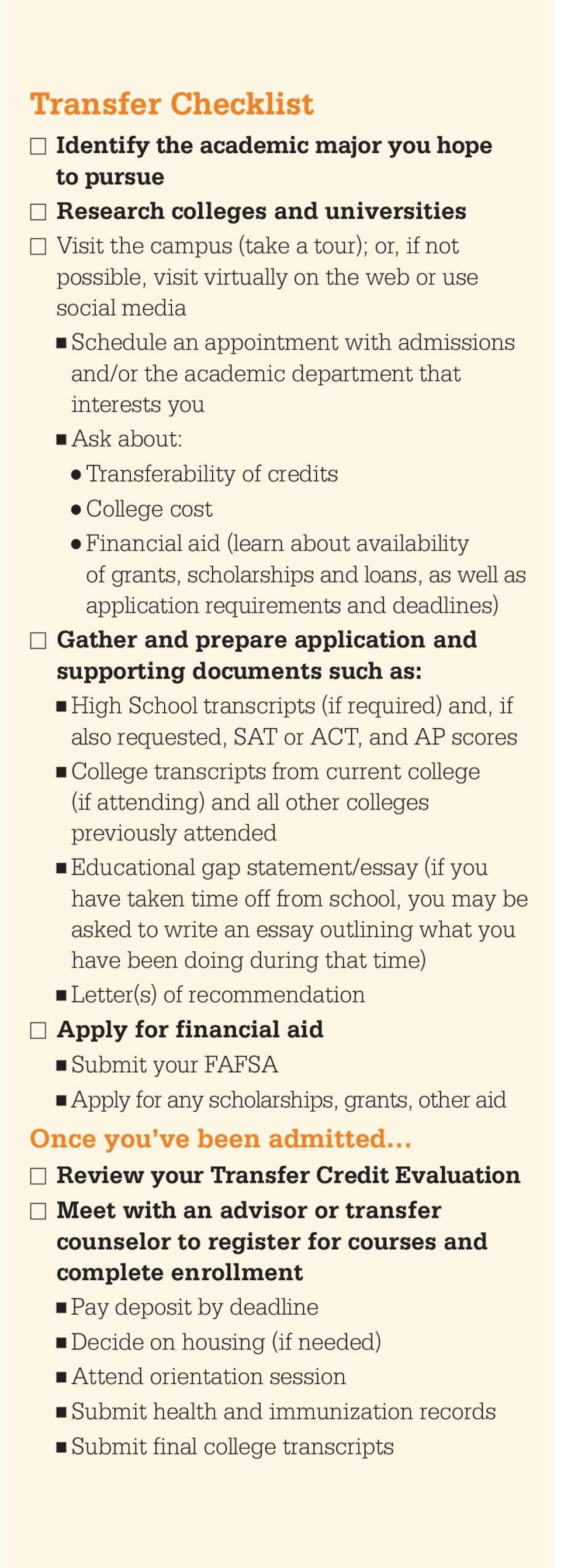 scholarships and loans, as well as application requirements and deadlines) Gather and prepare application and supporting documents such as: High School transcripts (if required) and, if also
