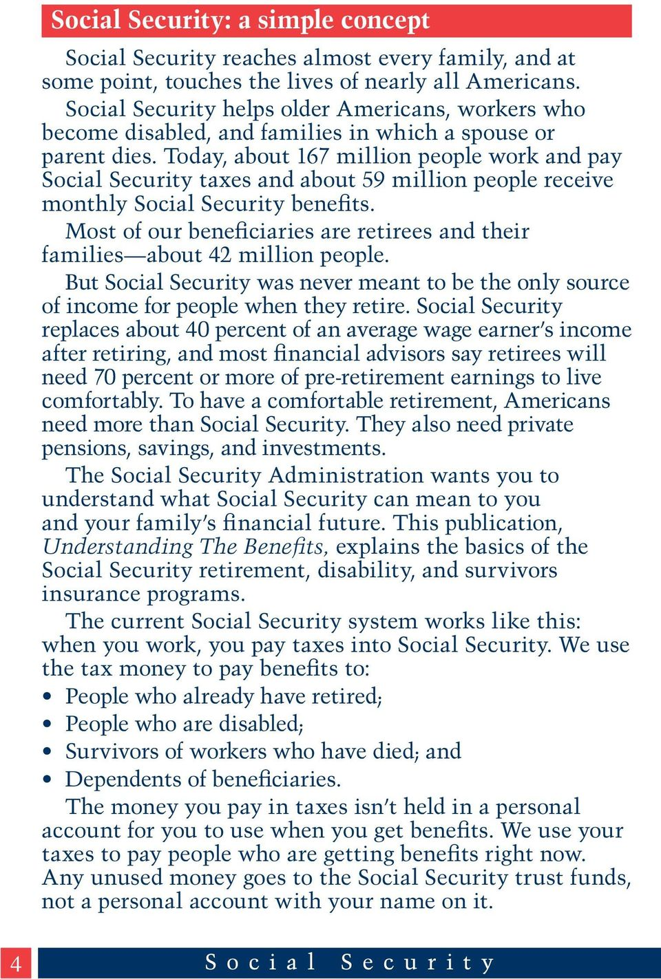 Today, about 167 million people work and pay Social Security taxes and about 59 million people receive monthly Social Security benefits.
