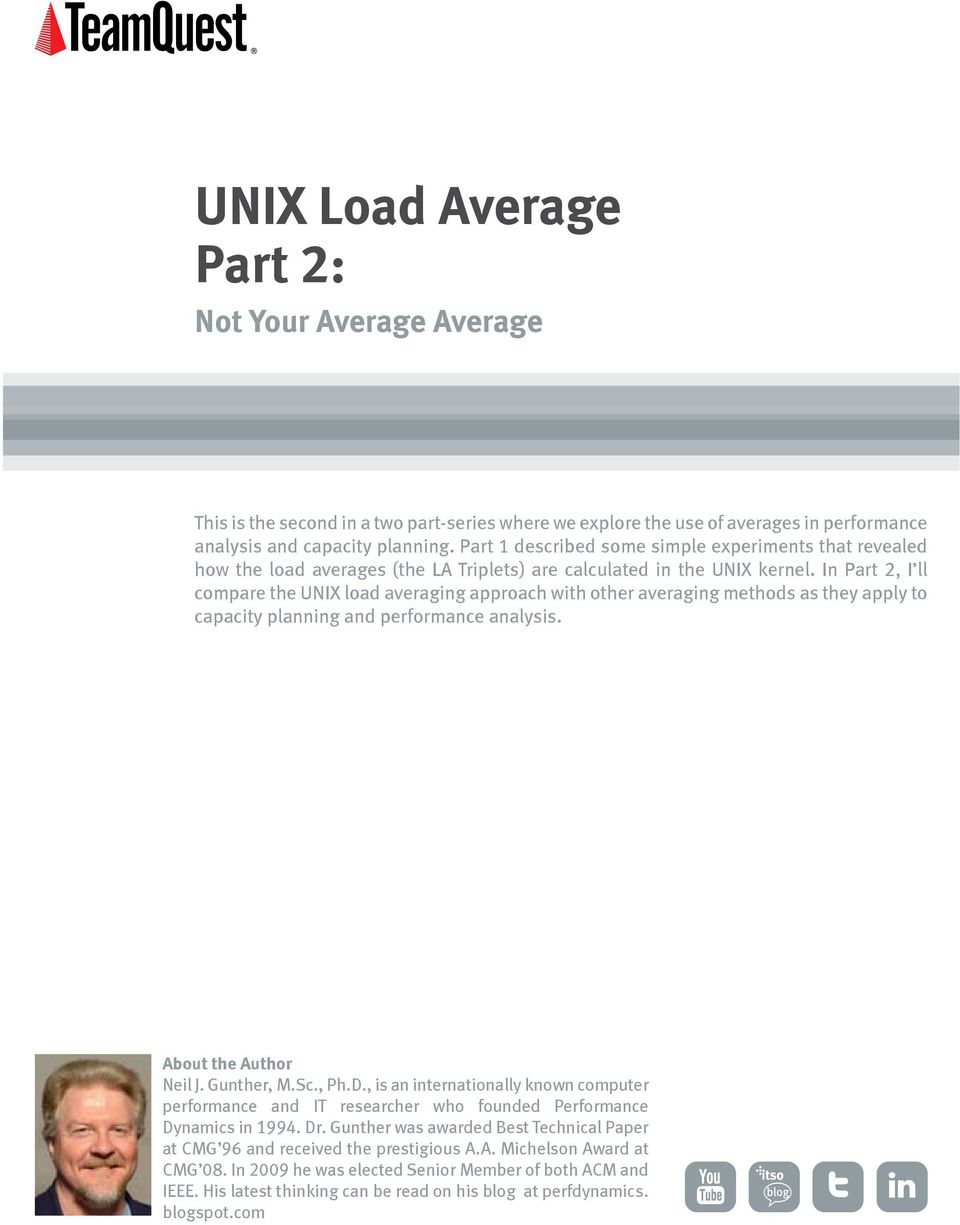 In Part 2, I ll compare the UNIX load averaging approach with other averaging methods as they apply to capacity planning and performance analysis. About the Author Neil J. Gunther, M.Sc., Ph.D.
