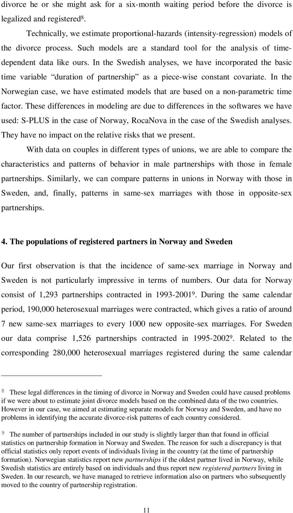 In the Swedish analyses, we have incorporated the basic time variable duration of partnership as a piece-wise constant covariate.
