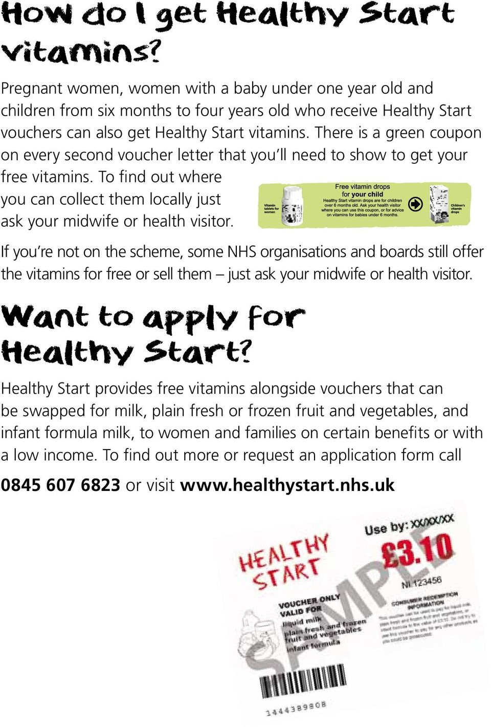 There is a green coupon on every second voucher letter that you ll need to show to get your free vitamins. To find out where you can collect them locally just ask your midwife or health visitor.