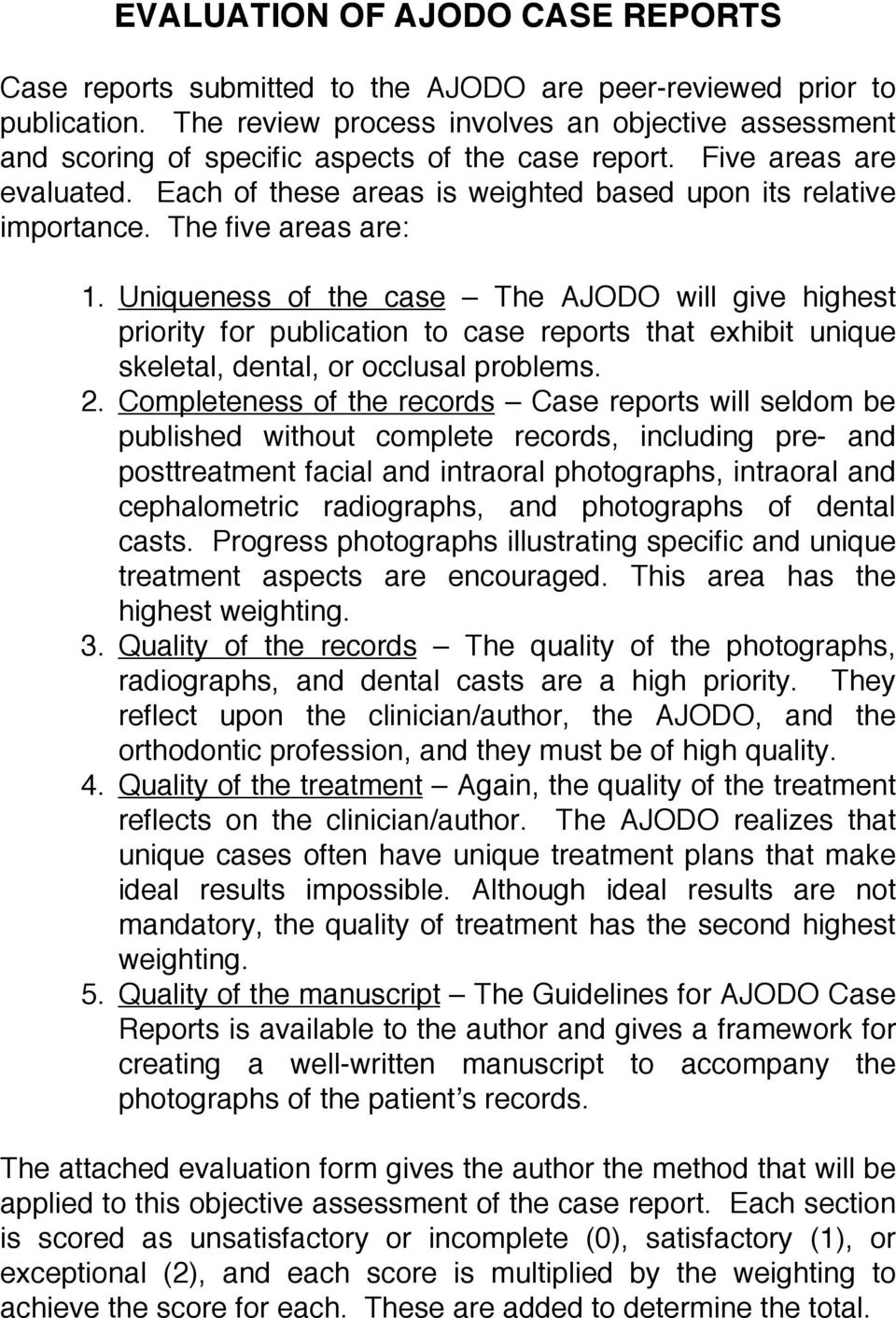The five areas are: 1. Uniqueness of the case The AJODO will give highest priority for publication to case reports that exhibit unique skeletal, dental, or occlusal problems. 2.