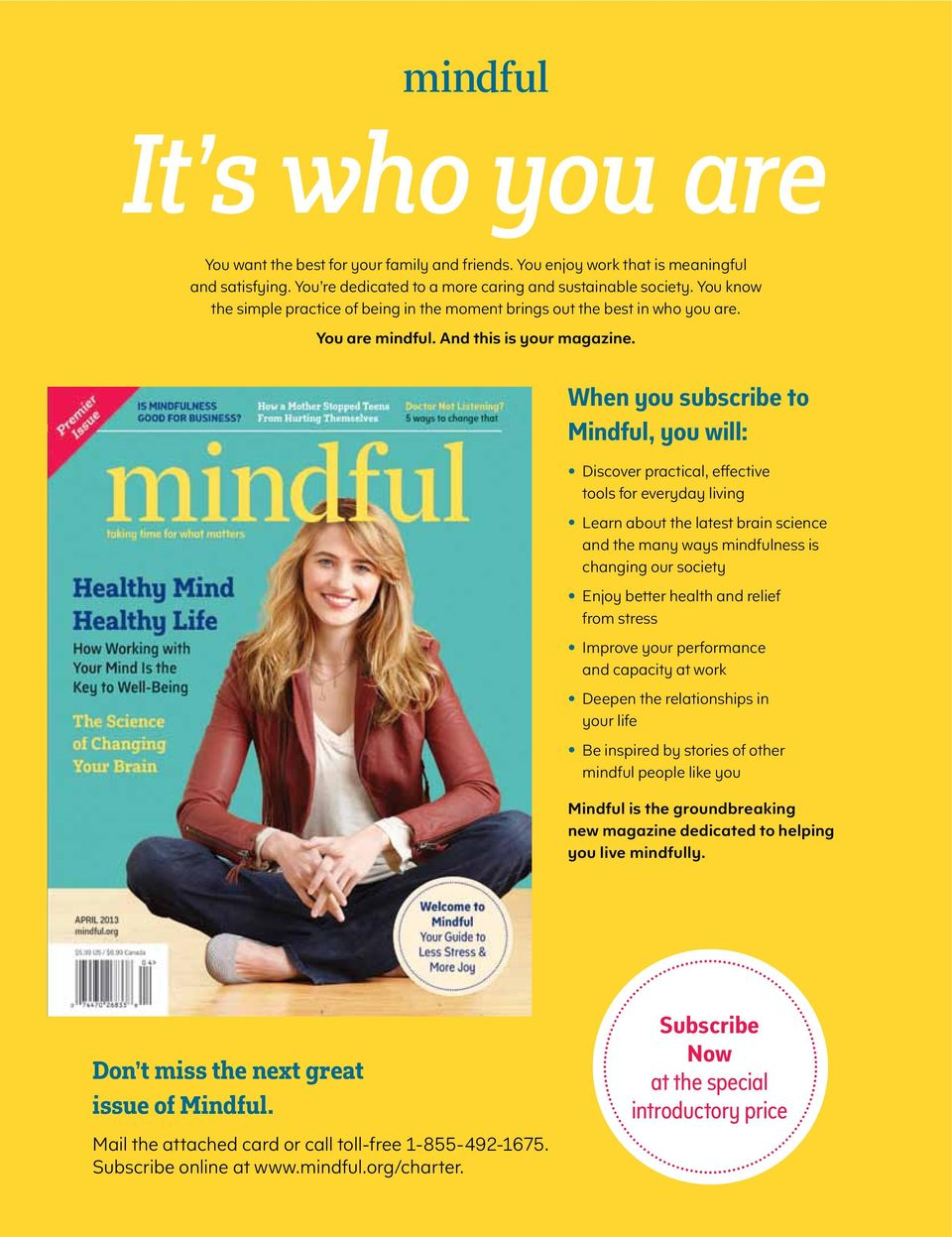 When you subscribe to Mindful, you will: Discover practical, effective tools for everyday living Learn about the latest brain science and the many ways mindfulness is changing our society Enjoy