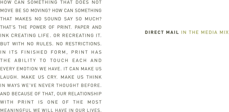 IN ITS FINISHED FORM, PRINT HAS THE ABILITY TO TOUCH EACH AND EVERY EMOTION WE HAVE. IT CAN MAKE US LAUGH. MAKE US CRY.