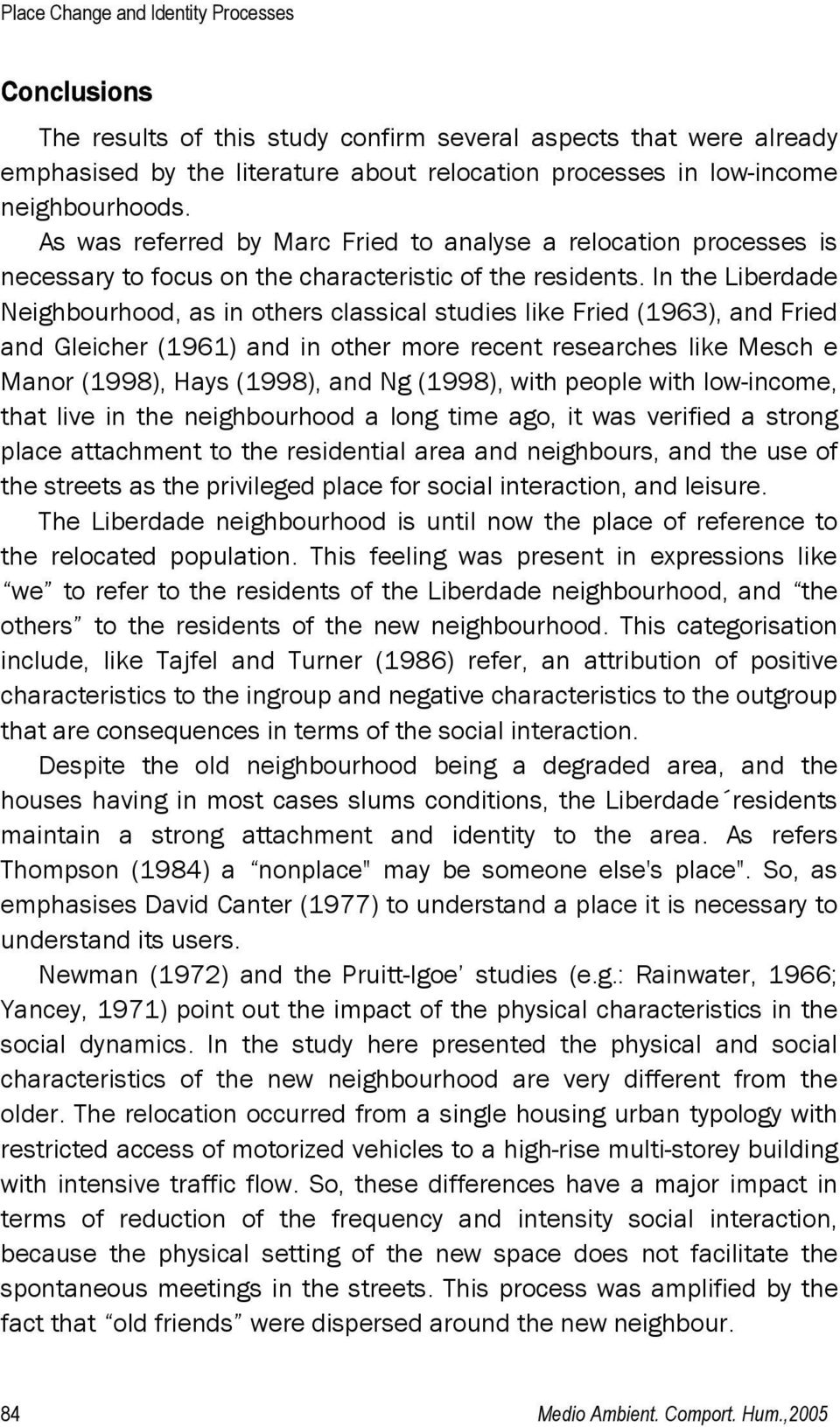 In the Liberdade Neighbourhood, as in others classical studies like Fried (1963), and Fried and Gleicher (1961) and in other more recent researches like Mesch e Manor (1998), Hays (1998), and Ng