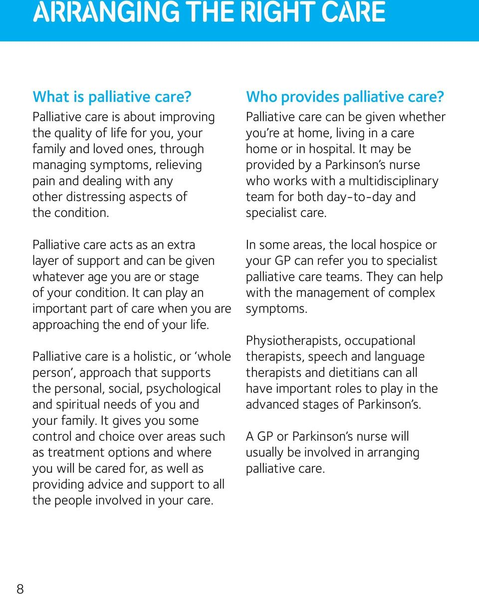 Palliative care acts as an extra layer of support and can be given whatever age you are or stage of your condition. It can play an important part of care when you are approaching the end of your life.