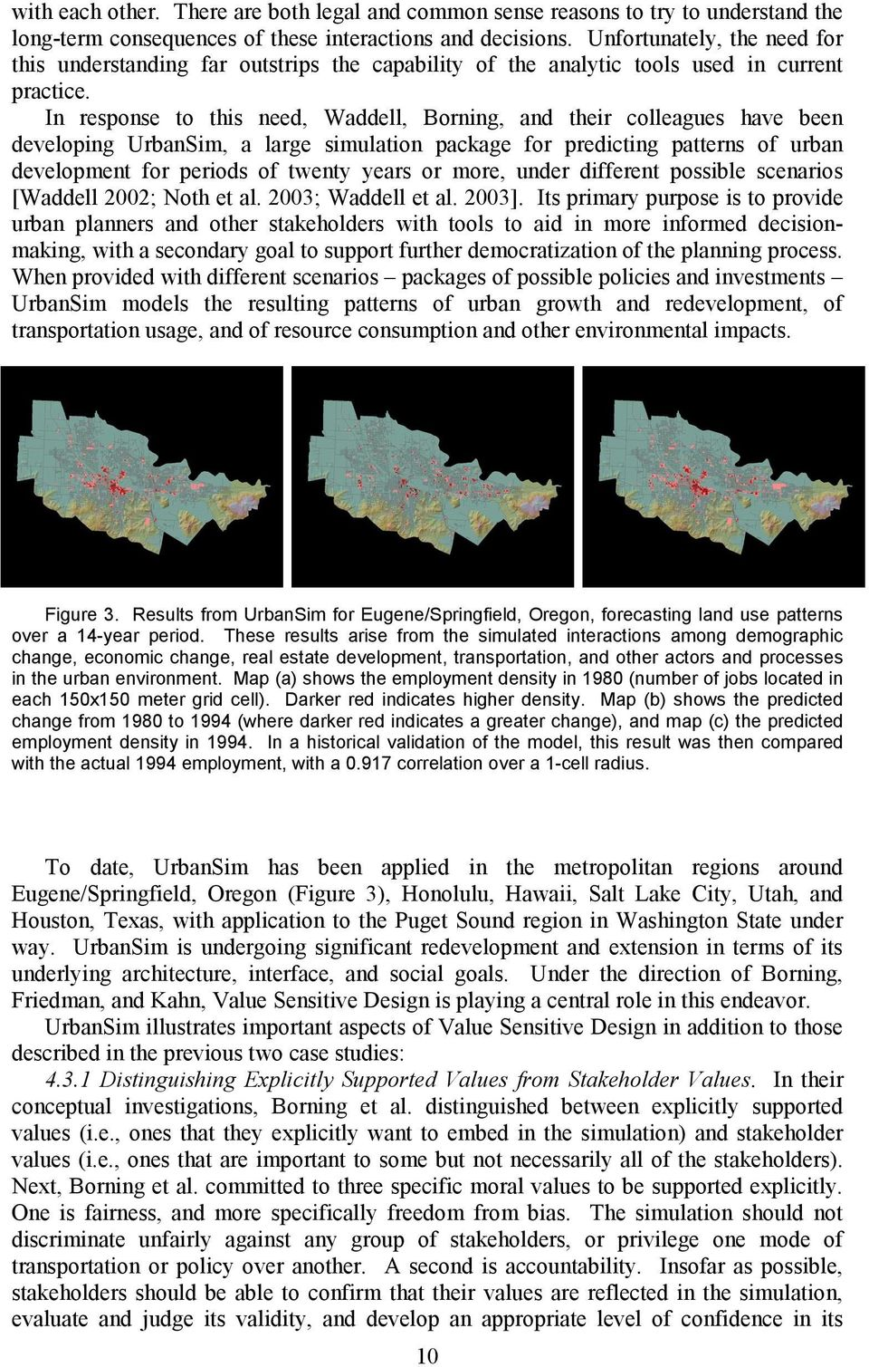 In response to this need, Waddell, Borning, and their colleagues have been developing UrbanSim, a large simulation package for predicting patterns of urban development for periods of twenty years or