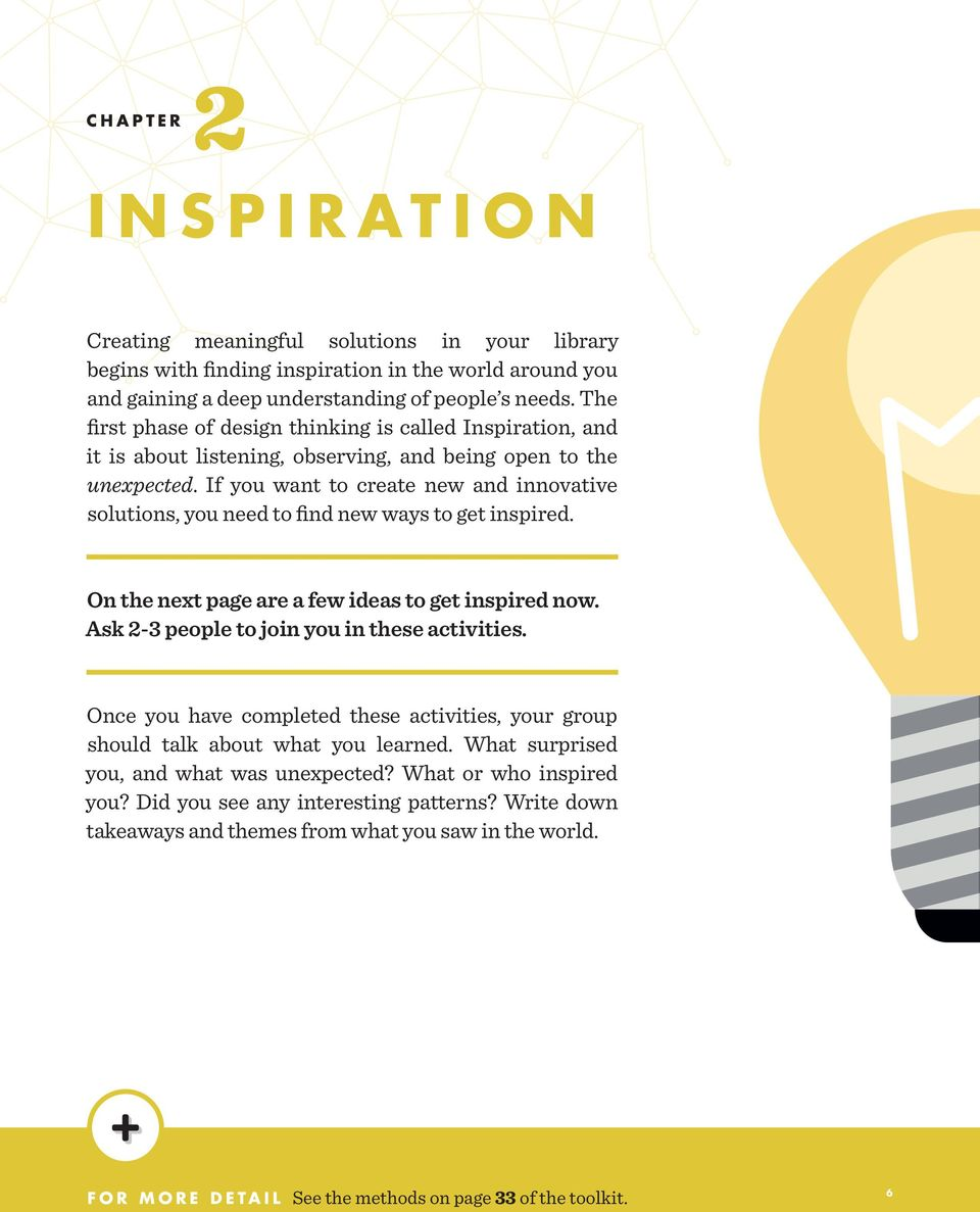 If you want to create new and innovative solutions, you need to find new ways to get inspired. On the next page are a few ideas to get inspired now. Ask 2-3 people to join you in these activities.