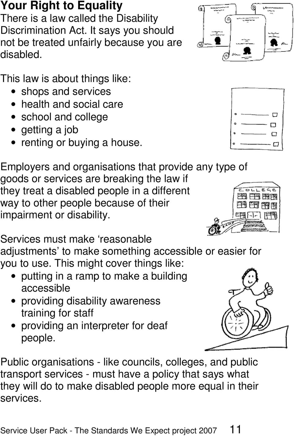 Employers and organisations that provide any type of goods or services are breaking the law if they treat a disabled people in a different way to other people because of their impairment or