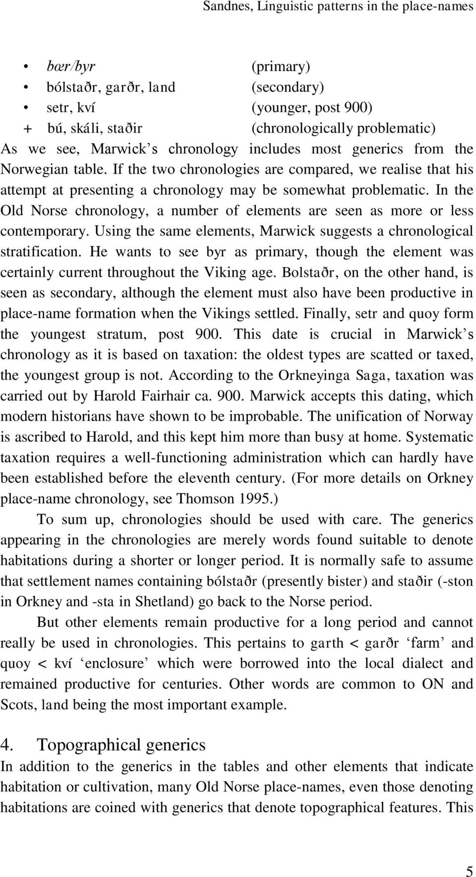 In the Old Norse chronology, a number of elements are seen as more or less contemporary. Using the same elements, Marwick suggests a chronological stratification.