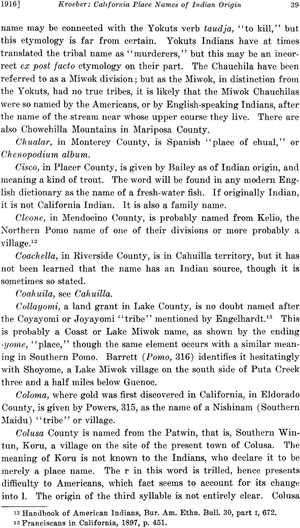 The Chauchila have been referred to as a Miwok division; but as the Miwok, in distinction from the Yokuts, had no true tribes, it is likely that the Miwok Chauchilas were so named by the Americans,