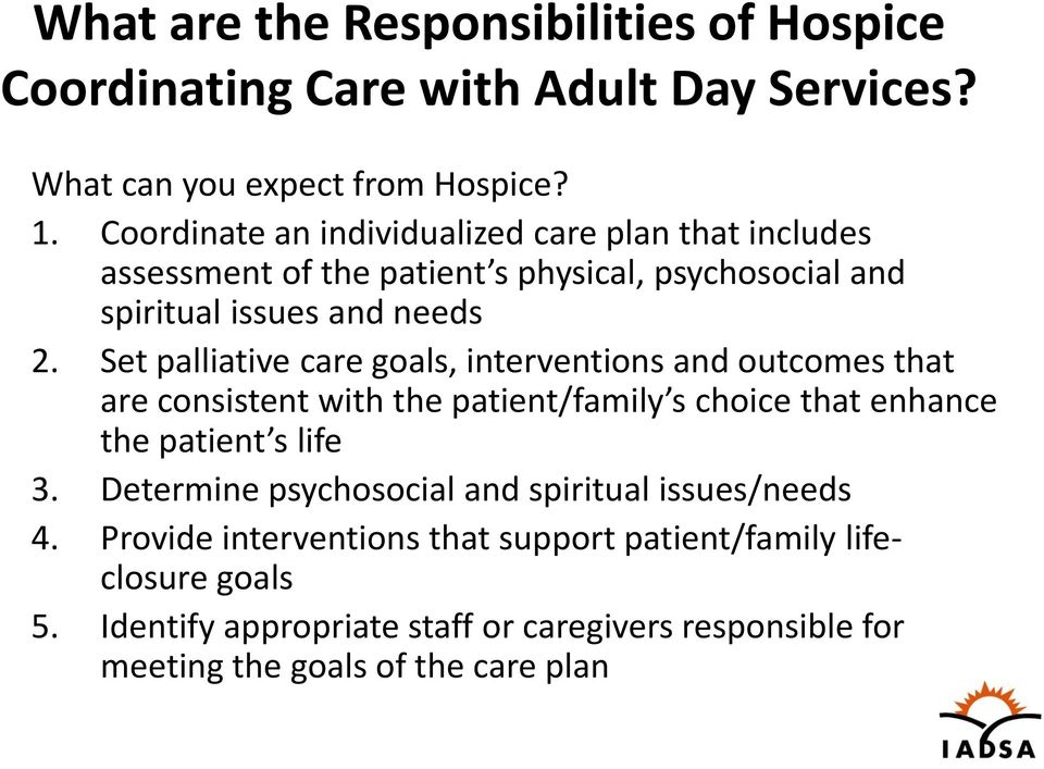 Set palliative care goals, interventions and outcomes that are consistent with the patient/family s choice that enhance the patient s life 3.