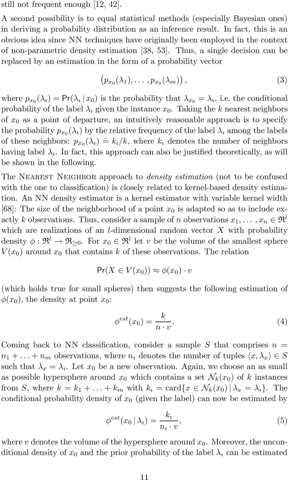 Thus, a single decision can be replaced by an estimation in the form of a probability vector ( px0 (λ 1 ),...,p x0 (λ m ) ), (3) where p x0 (λ ı )=Pr(λ ı x 0 ) is the probability that λ x0 = λ ı, i.e. the conditional probability of the label λ ı given the instance x 0.