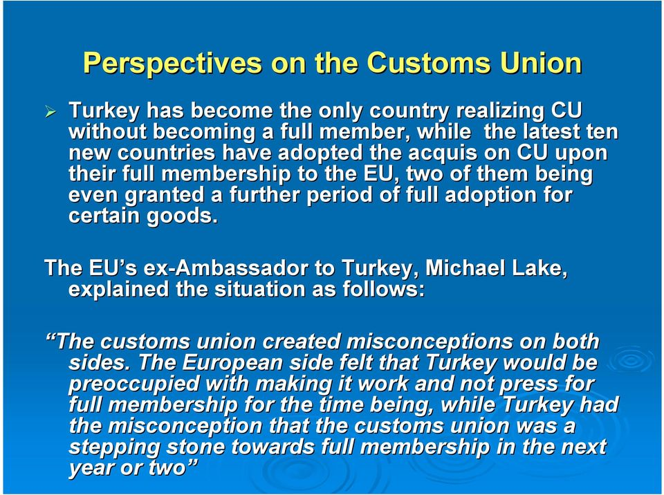 The EU s ex-ambassador to Turkey, Michael Lake, explained the situation as follows: The customs union created misconceptions on both sides.