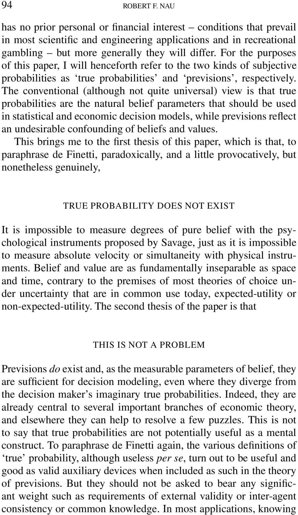The conventional (although not quite universal) view is that true probabilities are the natural belief parameters that should be used in statistical and economic decision models, while previsions