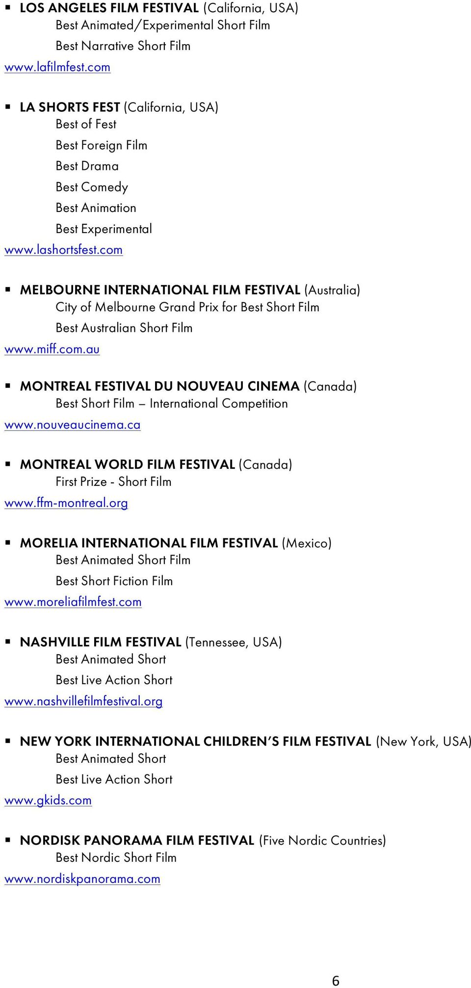 com MELBOURNE INTERNATIONAL FILM FESTIVAL (Australia) City of Melbourne Grand Prix for Best Short Film www.miff.com.au Best Australian Short Film MONTREAL FESTIVAL DU NOUVEAU CINEMA (Canada) Best Short Film International Competition www.
