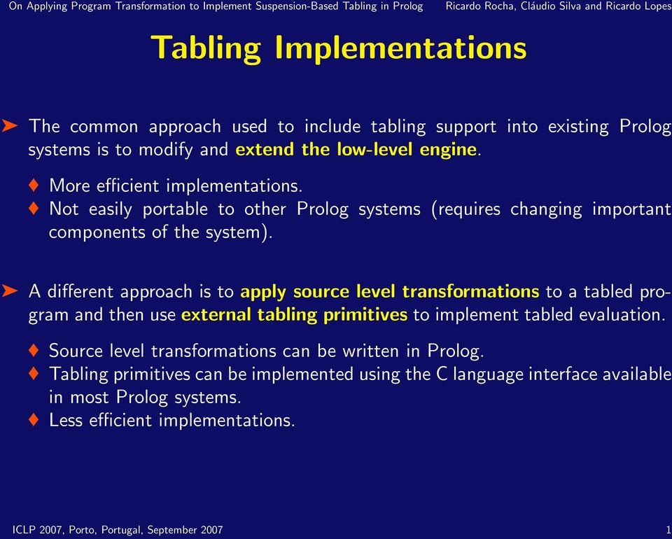 A different approach is to apply source level transformations to a tabled program and then use external tabling primitives to implement tabled evaluation.
