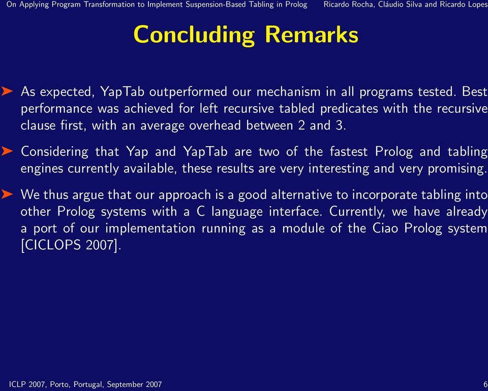 Considering that Yap and YapTab are two of the fastest Prolog and tabling engines currently available, these results are very interesting and very promising.