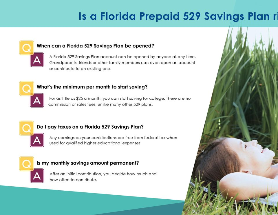 A For as little as $25 a month, you can start saving for college. There are no commission or sales fees, unlike many other 529 plans. Q Do I pay taxes on a Florida 529 Savings Plan?