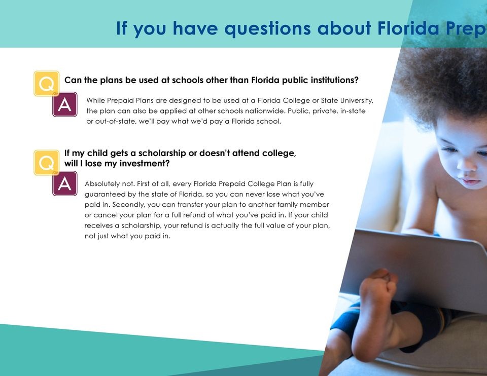 Public, private, in-state or out-of-state, we ll pay what we d pay a Florida school. Q If my child gets a scholarship or doesn t attend college, will I lose my investment? A Absolutely not.