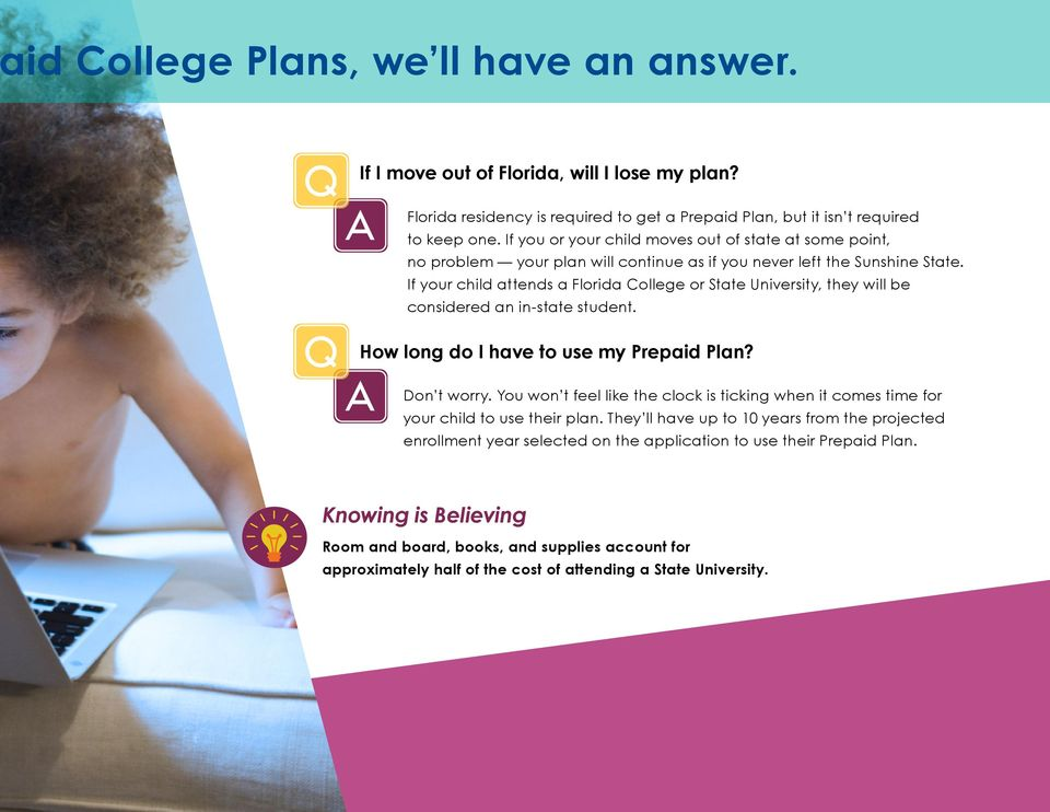 If your child attends a Florida College or State University, they will be considered an in-state student. Q How long do I have to use my Prepaid Plan? A Don t worry.