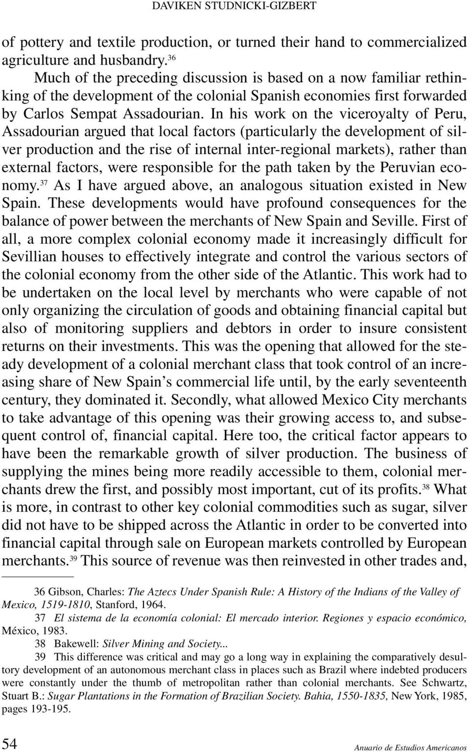 In his work on the viceroyalty of Peru, Assadourian argued that local factors (particularly the development of silver production and the rise of internal inter-regional markets), rather than external