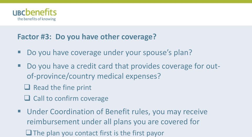 Read the fine print Call to confirm coverage Under Coordination of Benefit rules, you may