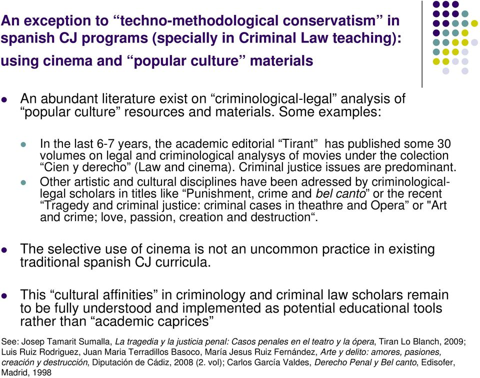 Some examples: In the last 6-7 years, the academic editorial Tirant has published some 30 volumes on legal and criminological analysys of movies under the colection Cien y derecho (Law and cinema).