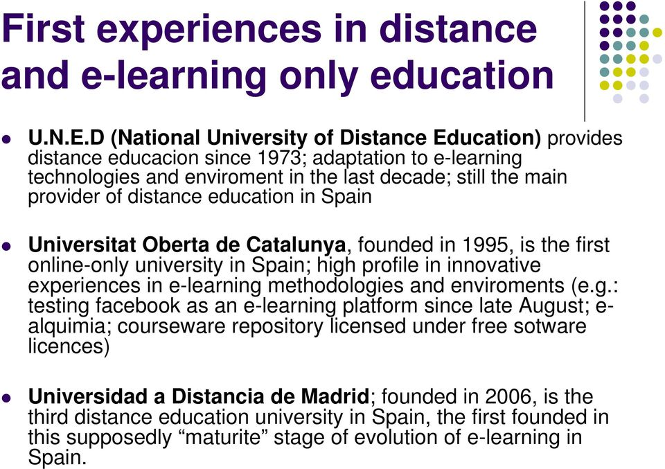 education in Spain Universitat Oberta de Catalunya, founded in 1995, is the first online-only university in Spain; high profile in innovative experiences in e-learning methodologies and enviroments