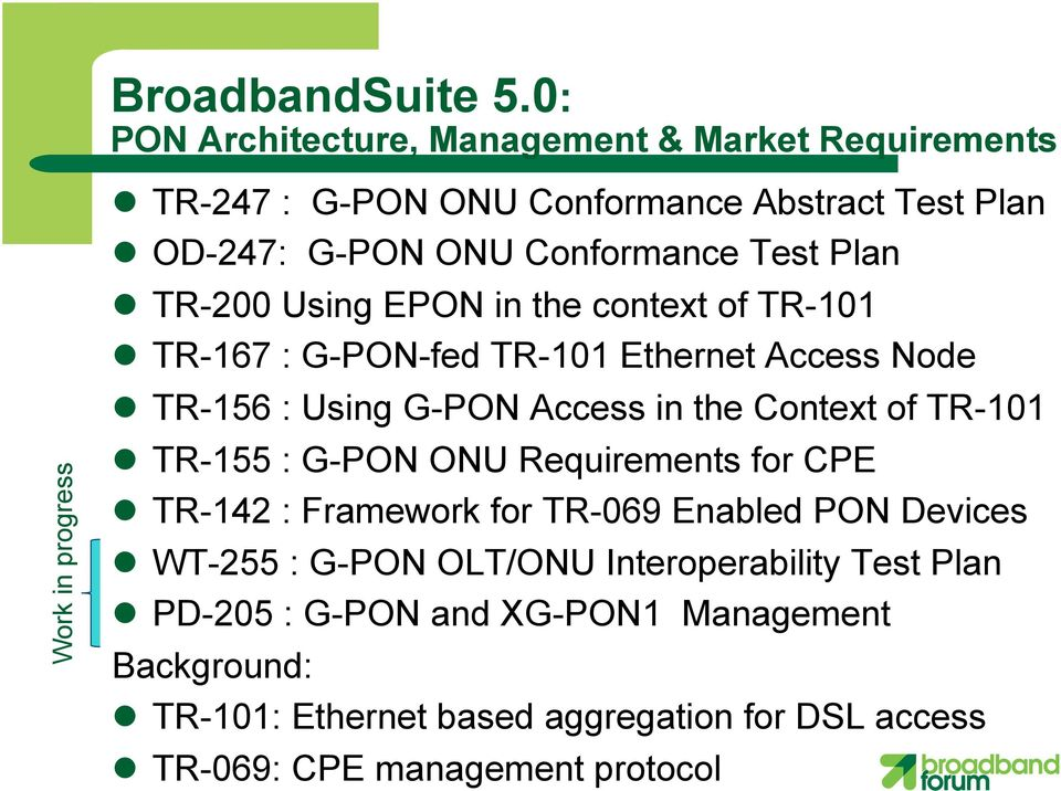 Conformance Test Plan l TR-200 Using EPON in the context of TR-101 l TR-167 : G-PON-fed TR-101 Ethernet Access Node l TR-156 : Using G-PON Access in the